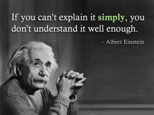 "If you can't explain it simply, you don't understand it well enough."" Einstein"